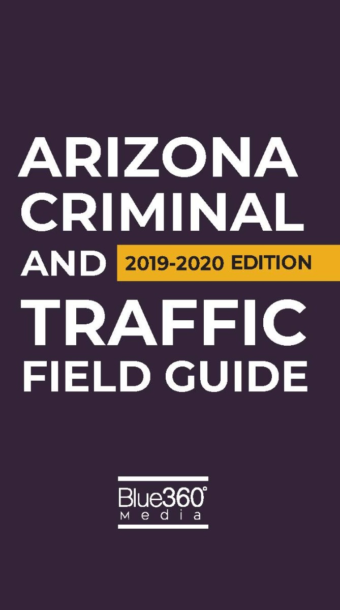 Arizona Criminal and Traffic Law Field Guide - 2019-2020 Edition