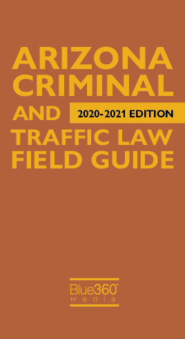 Arizona Criminal and Traffic Law Field Guide 2020-2021 Edition