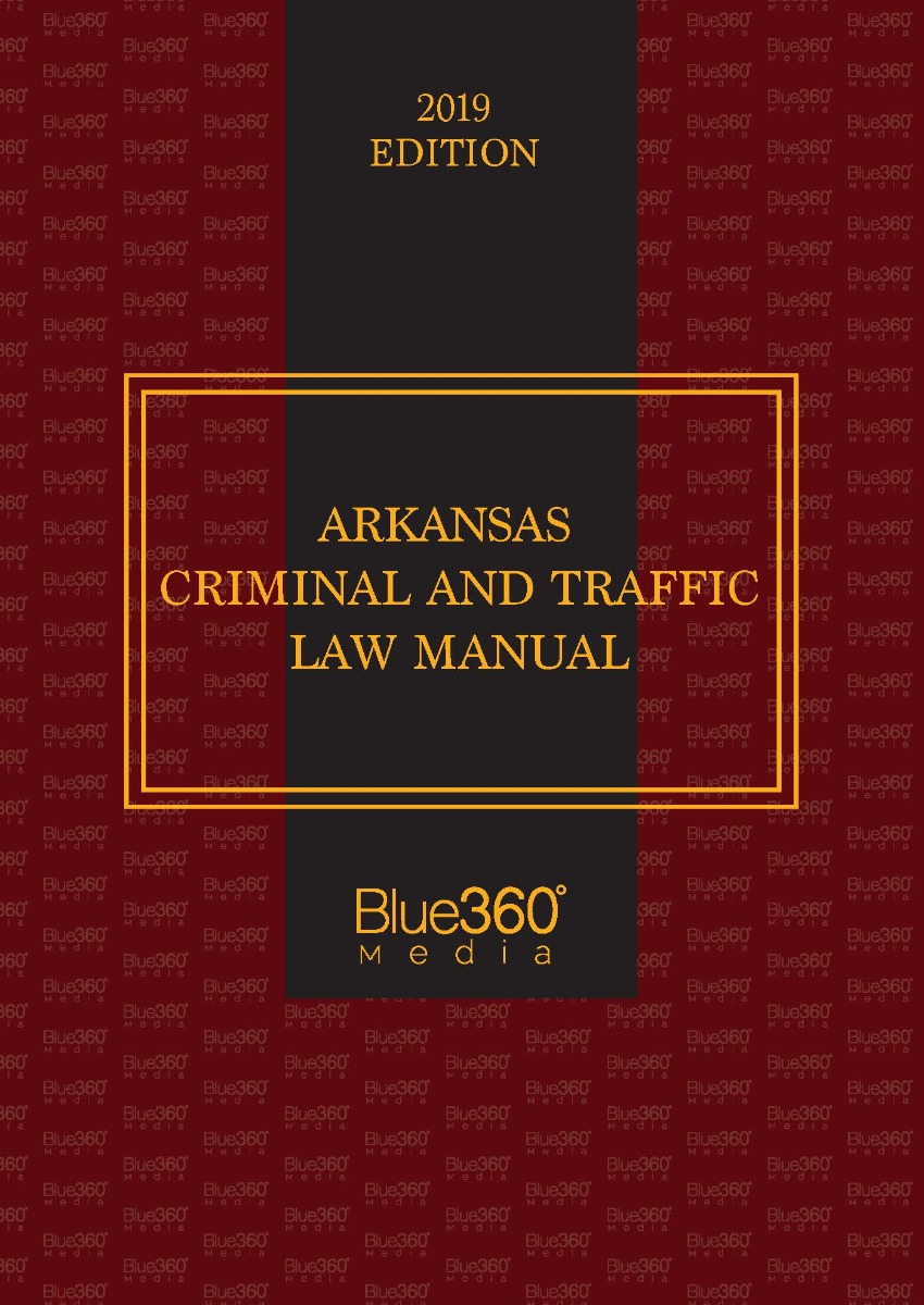 Arkansas Criminal & Traffic Law Manual - 2019 Edition