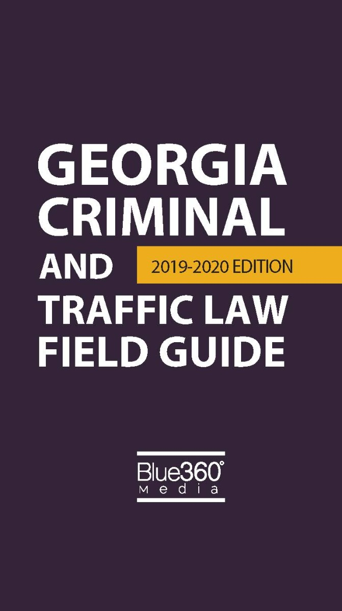 Georgia Criminal and Traffic Law Field Guide - 2019-2020 Edition