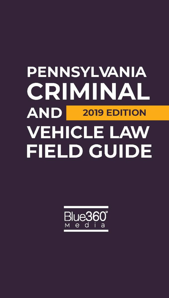Pennsylvania Criminal and Vehicle Law Field Guide - 2019 Edition