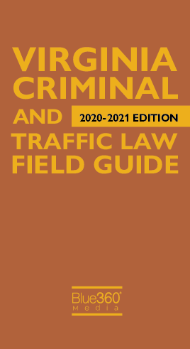 Virginia Criminal & Traffic Law Field Guide 2020-2021 Edition